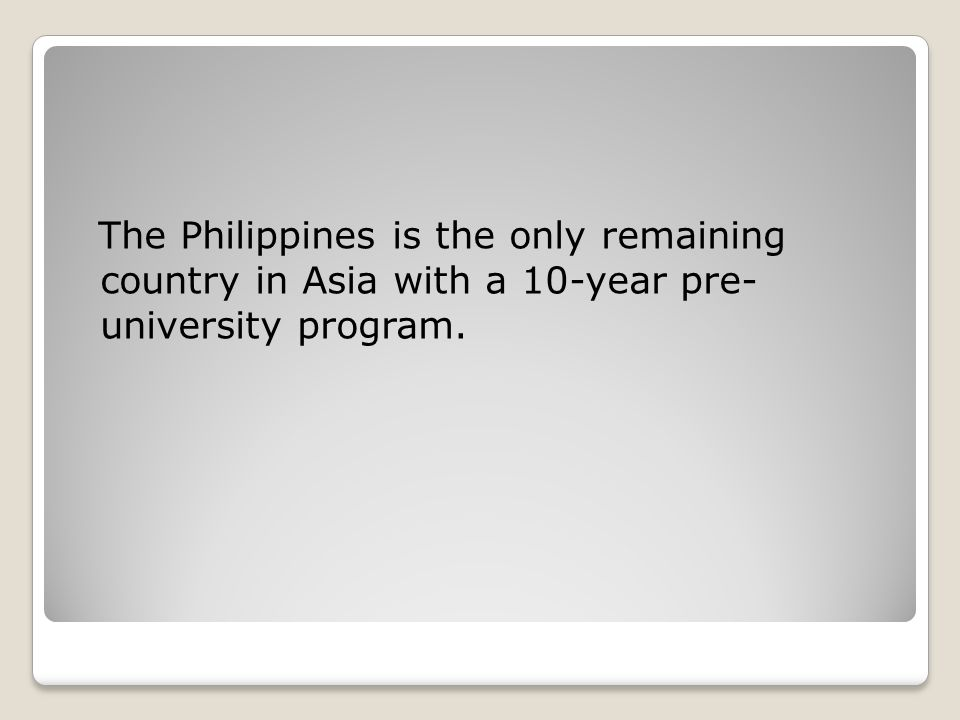 The Philippines is the only remaining country in Asia with a 10-year pre- university program.
