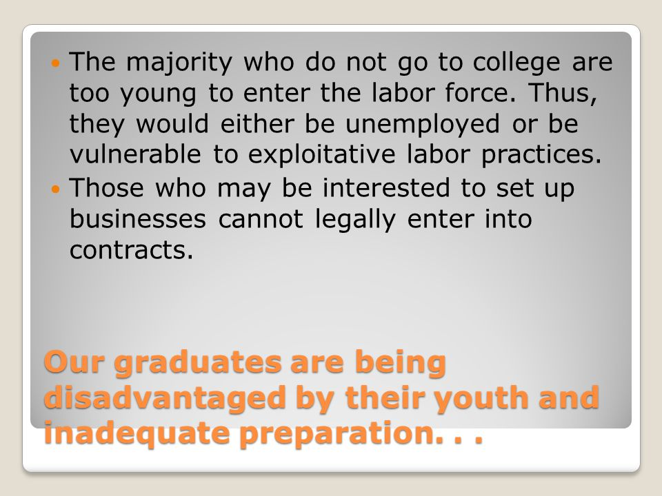The majority who do not go to college are too young to enter the labor force. Thus, they would either be unemployed or be vulnerable to exploitative labor practices.