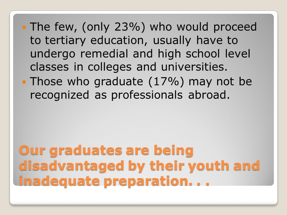 The few, (only 23%) who would proceed to tertiary education, usually have to undergo remedial and high school level classes in colleges and universities.