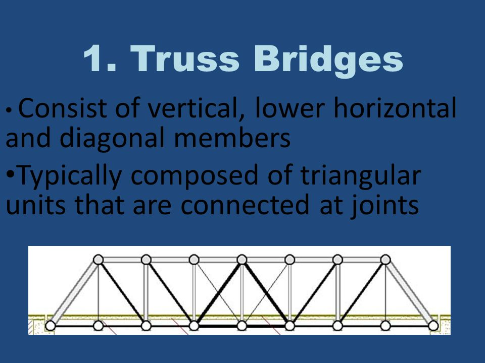 1. Truss Bridges Consist of vertical, lower horizontal and diagonal members. Typically composed of triangular units that are connected at joints.