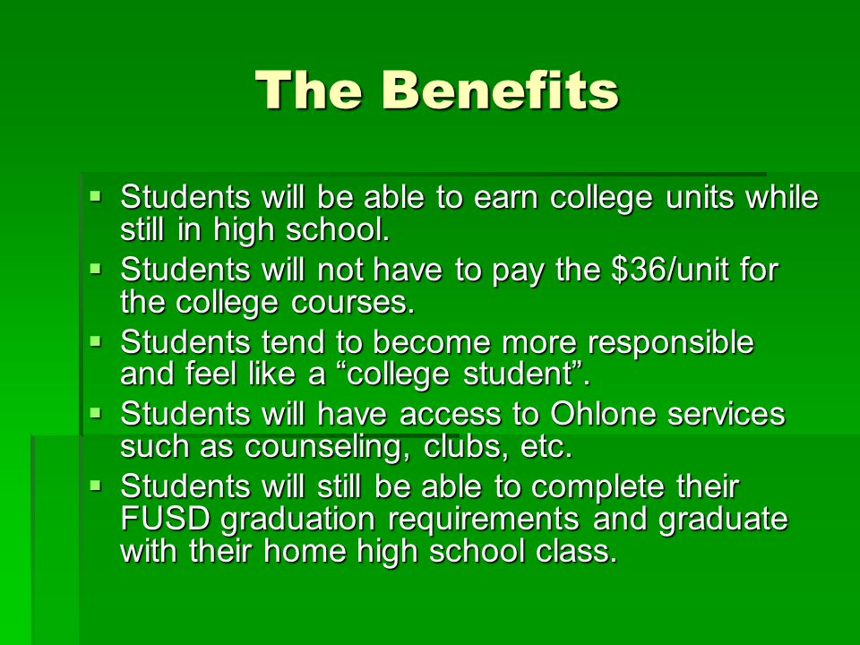 The Benefits Students will be able to earn college units while still in high school.