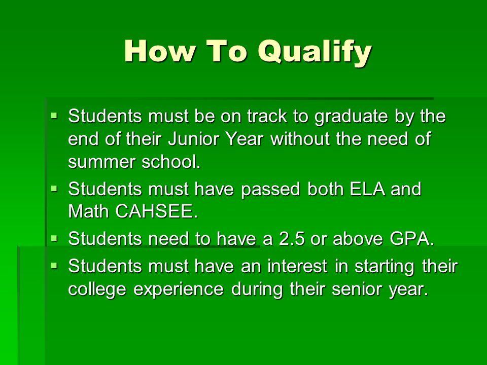 How To Qualify Students must be on track to graduate by the end of their Junior Year without the need of summer school.