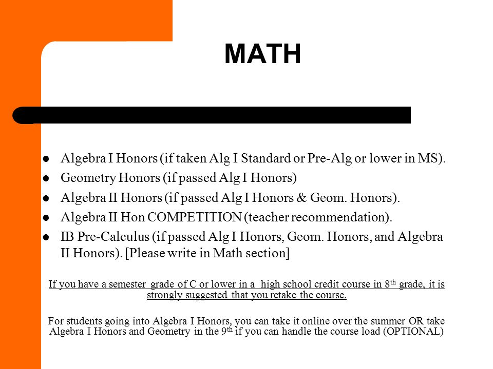 Math Algebra I Honors (if taken Alg I Standard or Pre-Alg or lower in MS). Geometry Honors (if passed Alg I Honors)