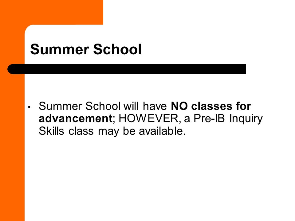Summer School Summer School will have NO classes for advancement; HOWEVER, a Pre-IB Inquiry Skills class may be available.