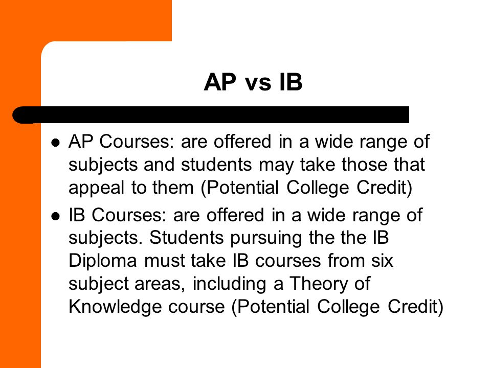 AP vs IB AP Courses: are offered in a wide range of subjects and students may take those that appeal to them (Potential College Credit)