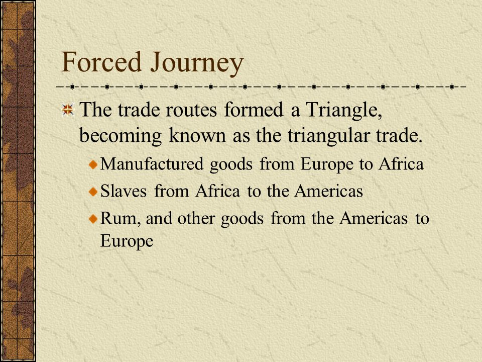 Forced Journey The trade routes formed a Triangle, becoming known as the triangular trade. Manufactured goods from Europe to Africa.