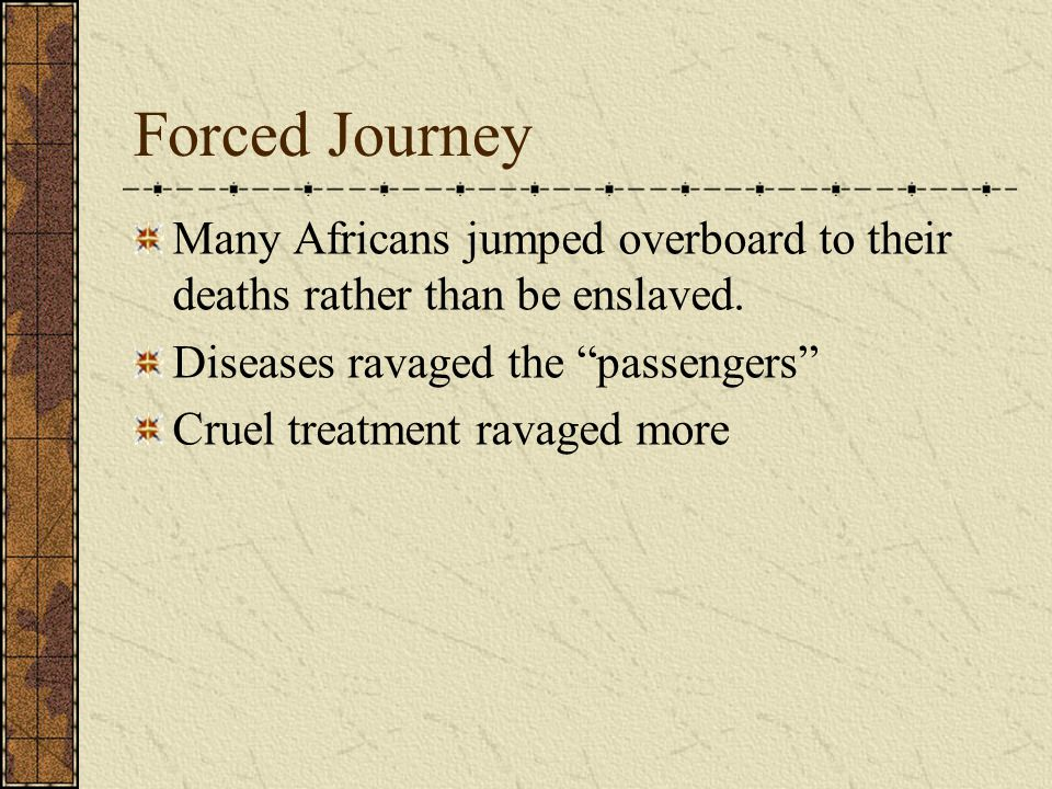 Forced Journey Many Africans jumped overboard to their deaths rather than be enslaved. Diseases ravaged the passengers