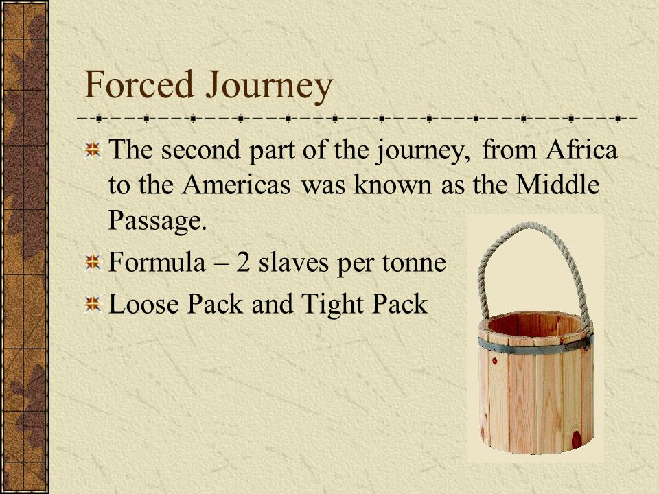 Forced Journey The second part of the journey, from Africa to the Americas was known as the Middle Passage.