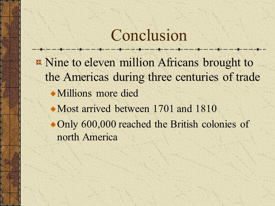 Conclusion Nine to eleven million Africans brought to the Americas during three centuries of trade.