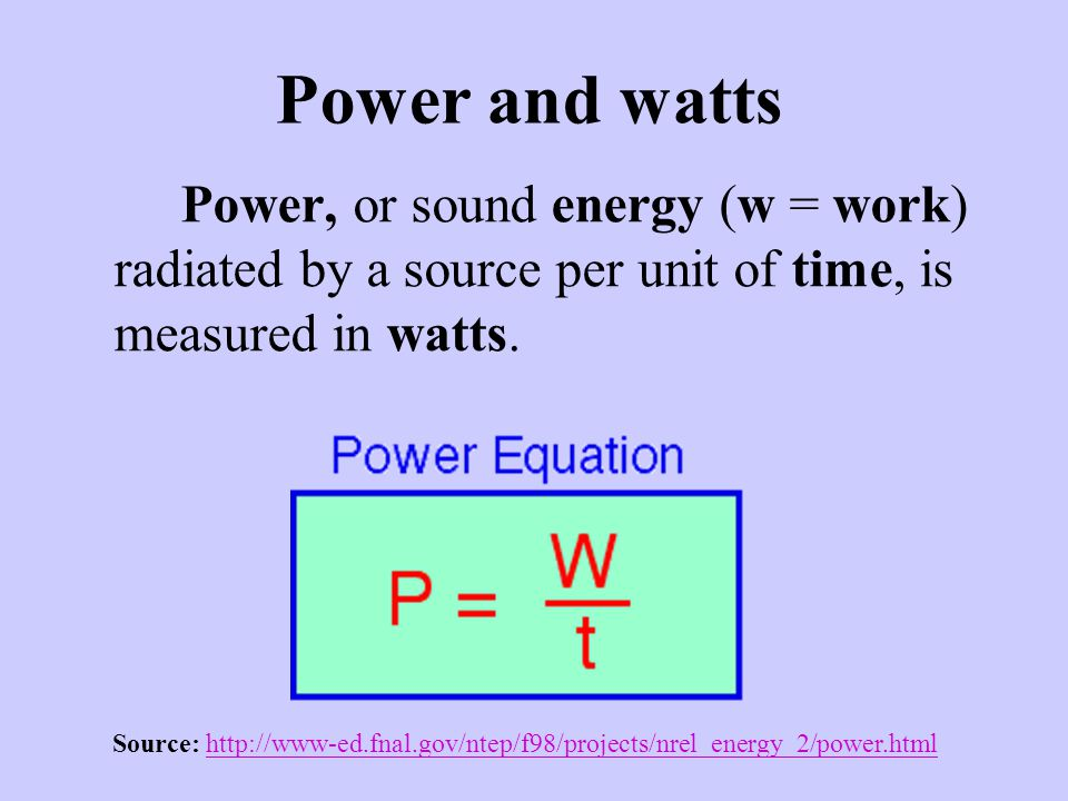 Power and watts Power, or sound energy (w = work) radiated by a source per unit of time, is measured in watts.