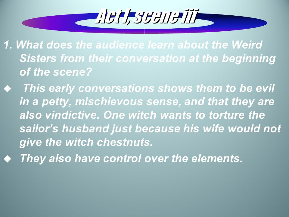 Act I, scene iii 1. What does the audience learn about the Weird Sisters from their conversation at the beginning of the scene