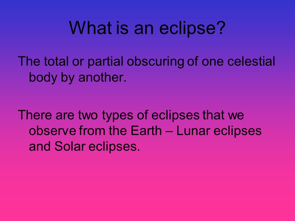 What is an eclipse The total or partial obscuring of one celestial body by another.