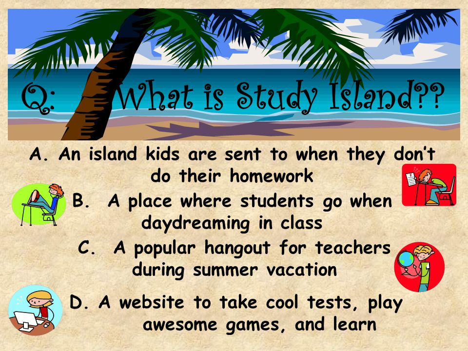 Q: What is Study Island A. An island kids are sent to when they don't do their homework. B. A place where students go when daydreaming in class.