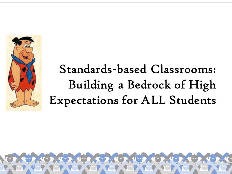 Standards-based Classrooms: Building a Bedrock of High Expectations for ALL Students