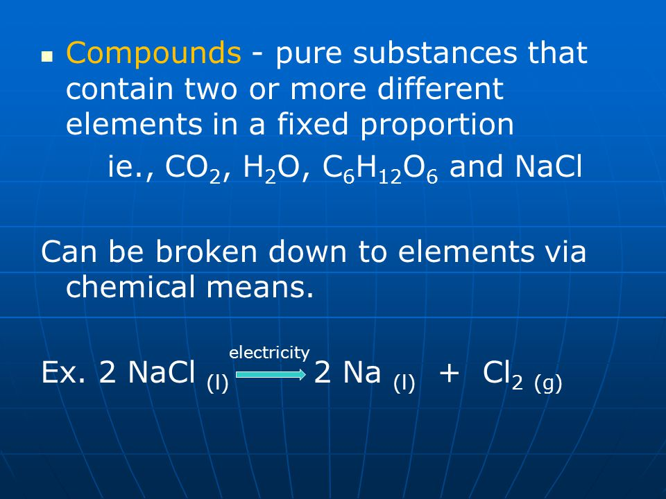 Can be broken down to elements via chemical means.