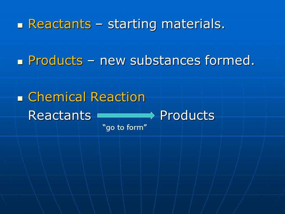 Reactants – starting materials. Products – new substances formed.
