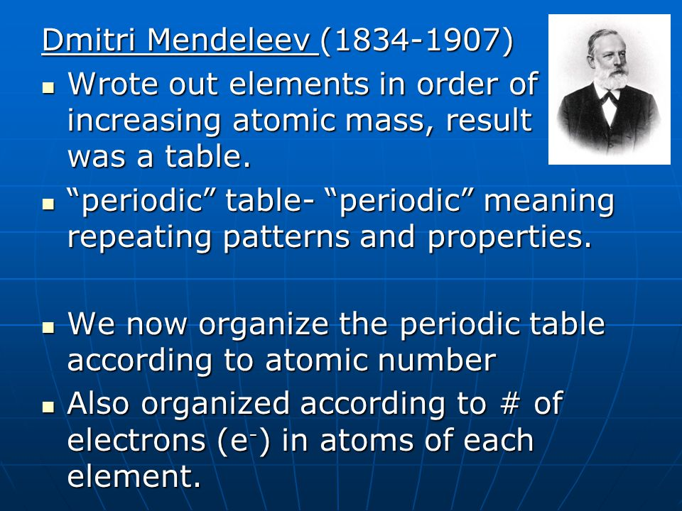 Dmitri Mendeleev (1834-1907) Wrote out elements in order of increasing atomic mass, result was a table.