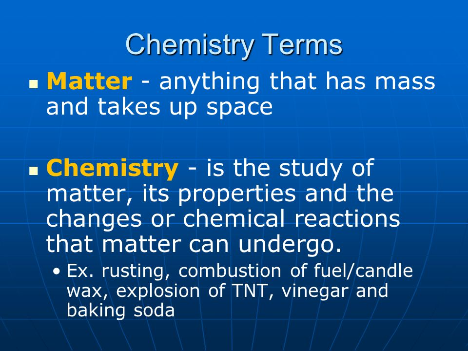 Chemistry Terms Matter - anything that has mass and takes up space