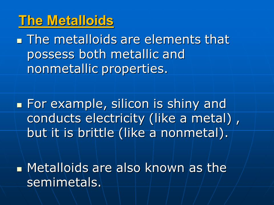 The Metalloids The metalloids are elements that possess both metallic and nonmetallic properties.