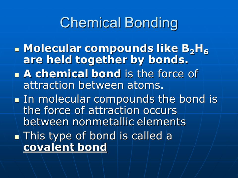 Chemical Bonding Molecular compounds like B2H6 are held together by bonds. A chemical bond is the force of attraction between atoms.