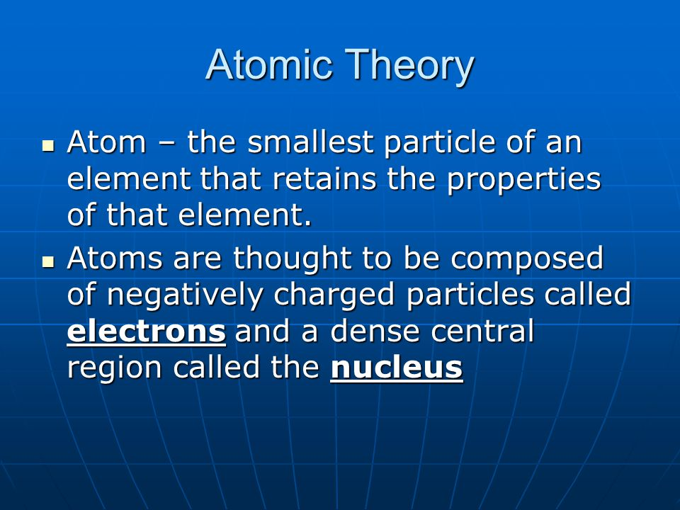 Atomic Theory Atom – the smallest particle of an element that retains the properties of that element.