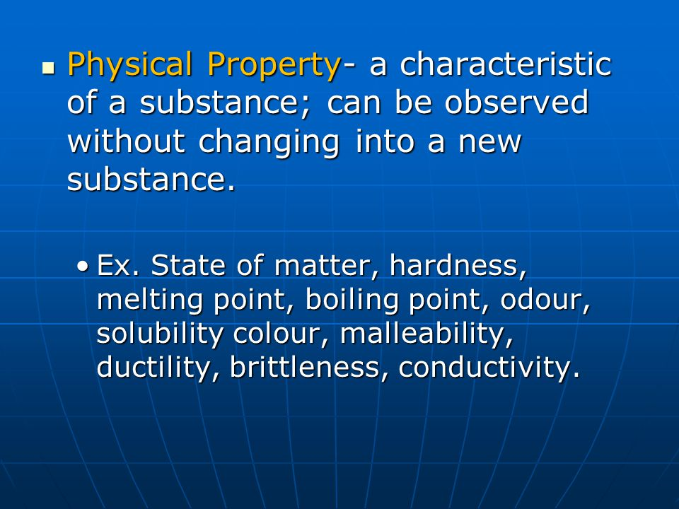 Physical Property- a characteristic of a substance; can be observed without changing into a new substance.