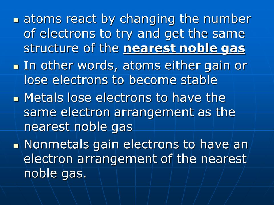 atoms react by changing the number of electrons to try and get the same structure of the nearest noble gas