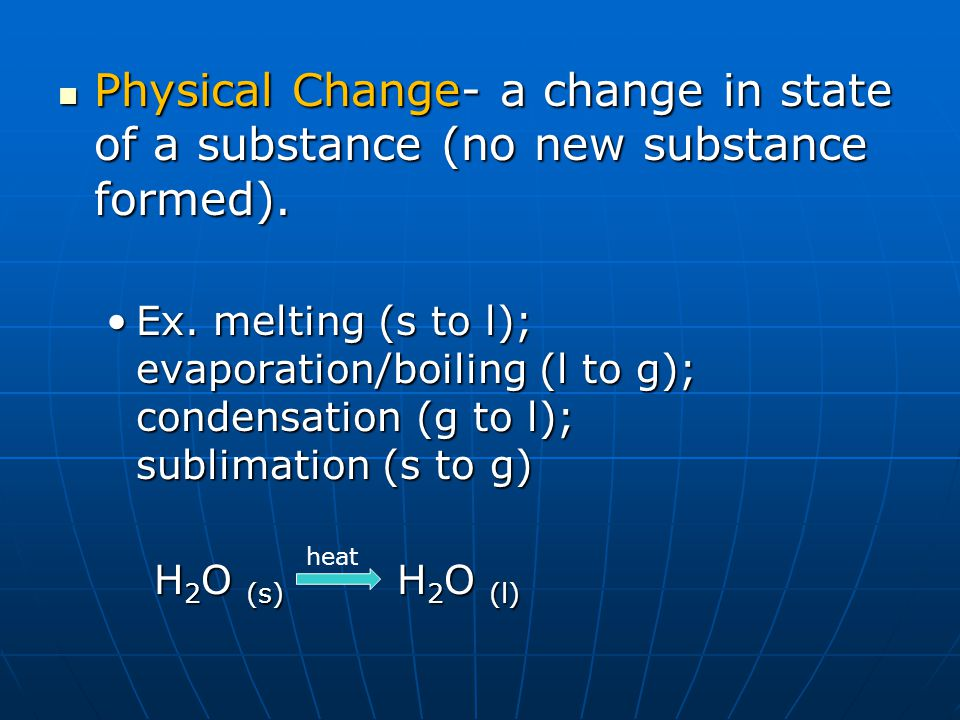 Physical Change- a change in state of a substance (no new substance formed).