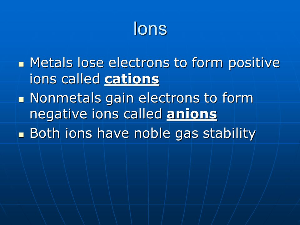 Ions Metals lose electrons to form positive ions called cations