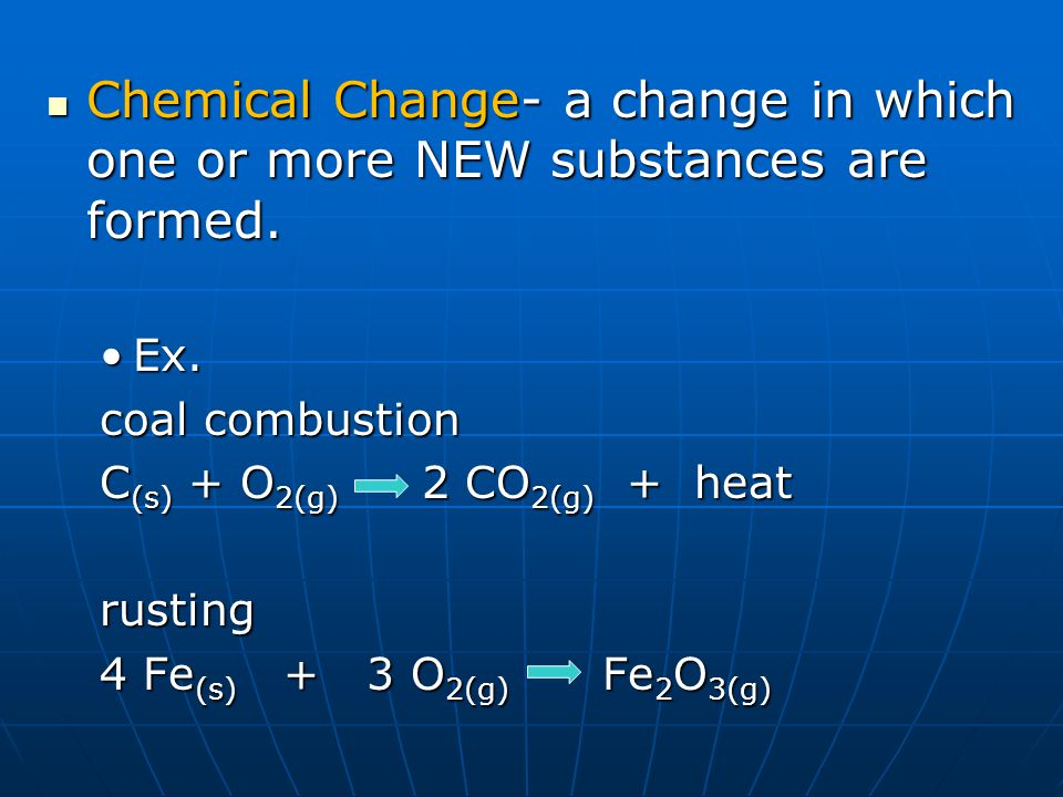 Chemical Change- a change in which one or more NEW substances are formed.
