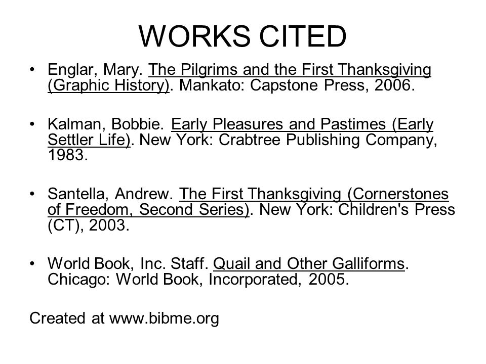WORKS CITED Englar, Mary. The Pilgrims and the First Thanksgiving (Graphic History). Mankato: Capstone Press, 2006.