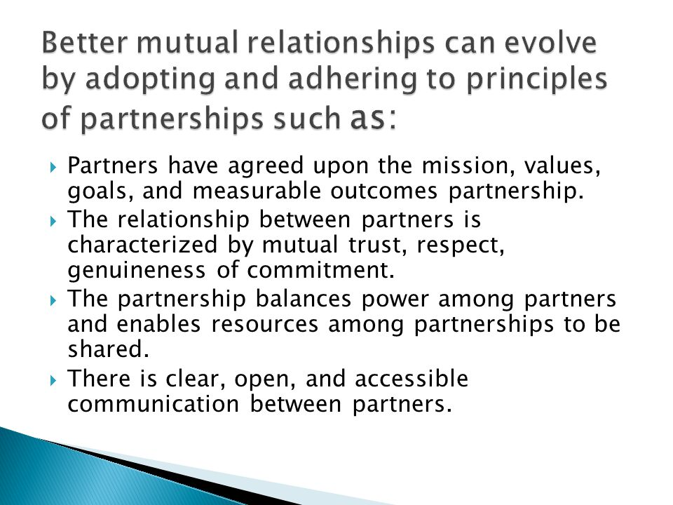 Better mutual relationships can evolve by adopting and adhering to principles of partnerships such as: