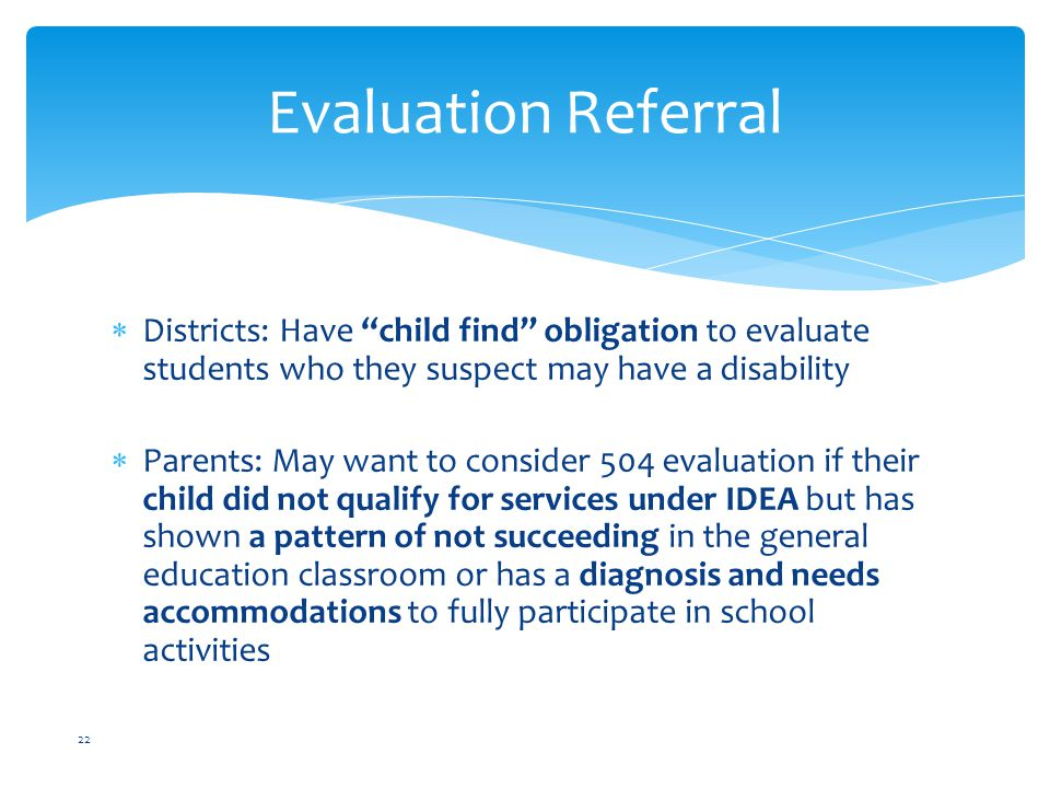 Evaluation Referral Districts: Have child find obligation to evaluate students who they suspect may have a disability.