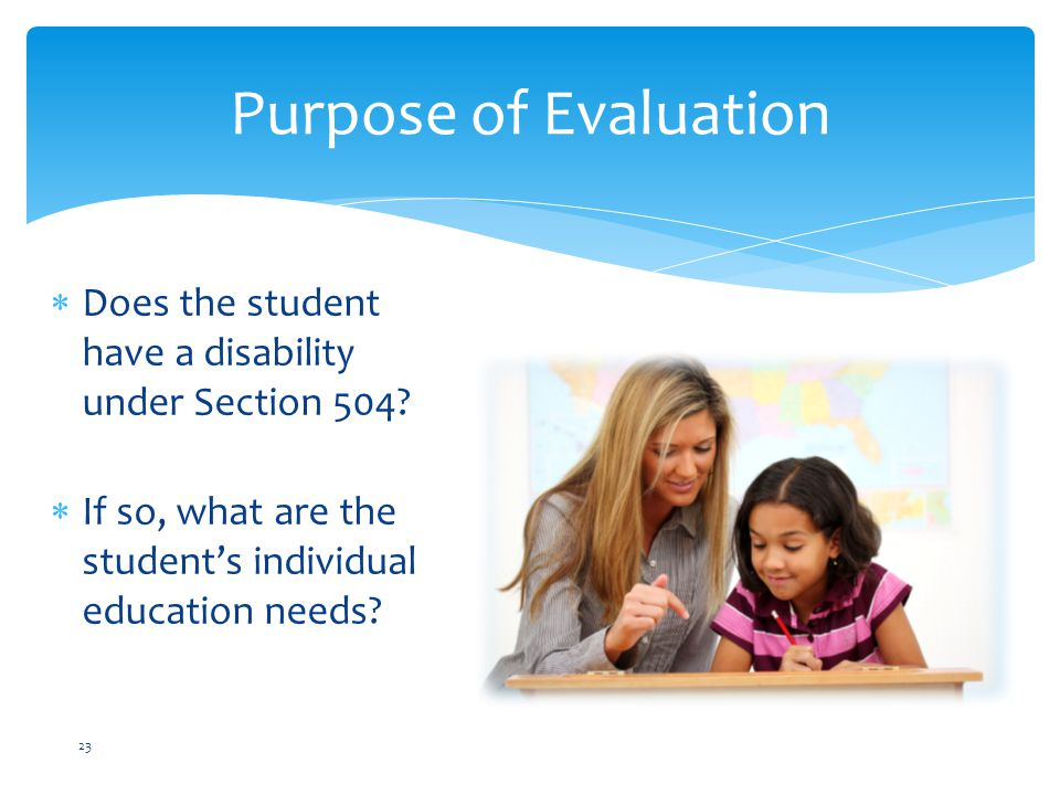 Purpose of Evaluation Does the student have a disability under Section 504 If so, what are the student's individual education needs