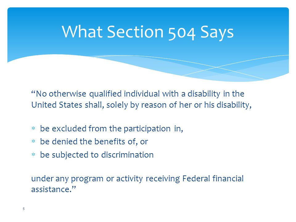 What Section 504 Says No otherwise qualified individual with a disability in the United States shall, solely by reason of her or his disability,