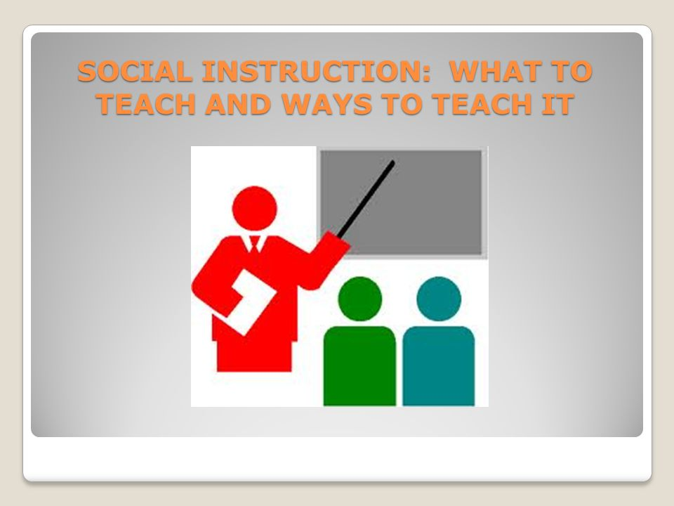 SOCIAL INSTRUCTION: WHAT TO TEACH AND WAYS TO TEACH IT