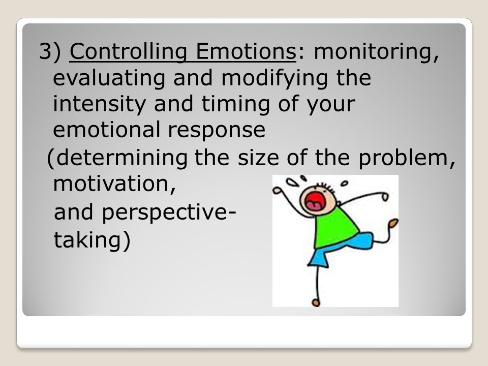 3) Controlling Emotions: monitoring, evaluating and modifying the intensity and timing of your emotional response (determining the size of the problem, motivation, and perspective- taking)