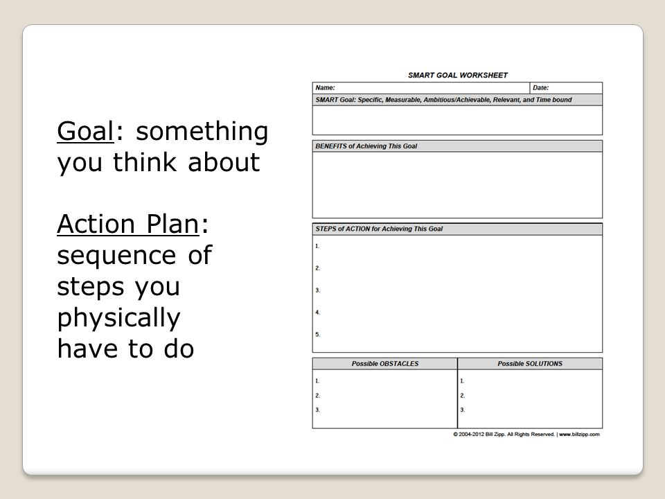 Goal: something you think about Action Plan: sequence of steps you physically have to do