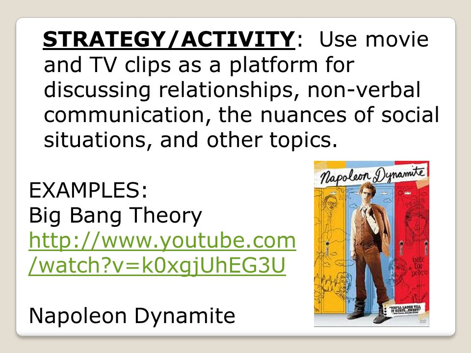 STRATEGY/ACTIVITY: Use movie and TV clips as a platform for discussing relationships, non-verbal communication, the nuances of social situations, and other topics.