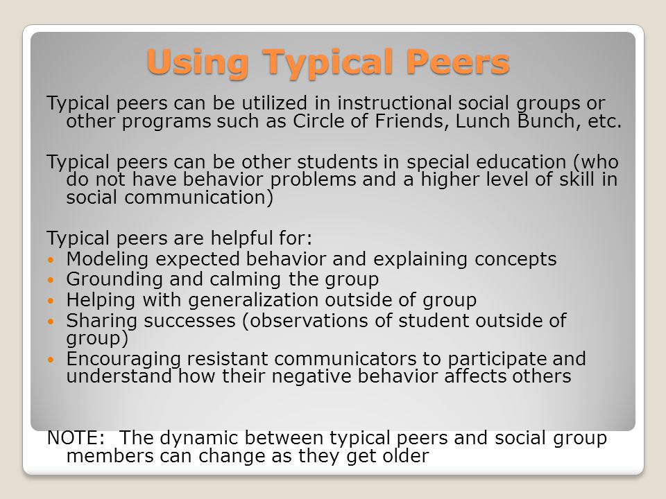 Using Typical Peers Typical peers can be utilized in instructional social groups or other programs such as Circle of Friends, Lunch Bunch, etc.