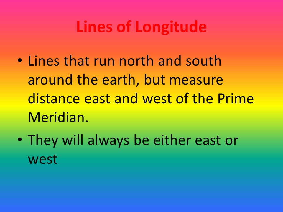 Lines of Longitude Lines that run north and south around the earth, but measure distance east and west of the Prime Meridian.