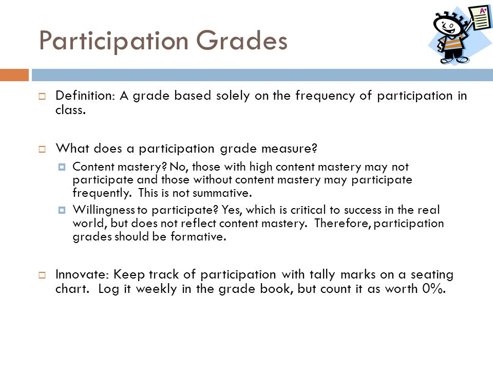 Participation Grades Definition: A grade based solely on the frequency of participation in class. What does a participation grade measure