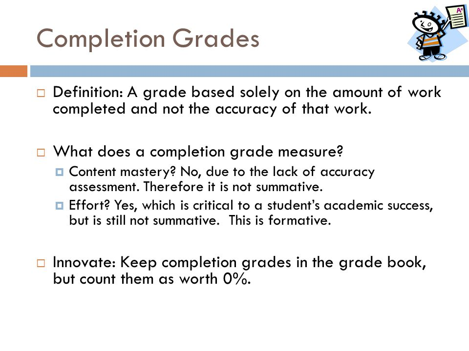 Completion Grades Definition: A grade based solely on the amount of work completed and not the accuracy of that work.