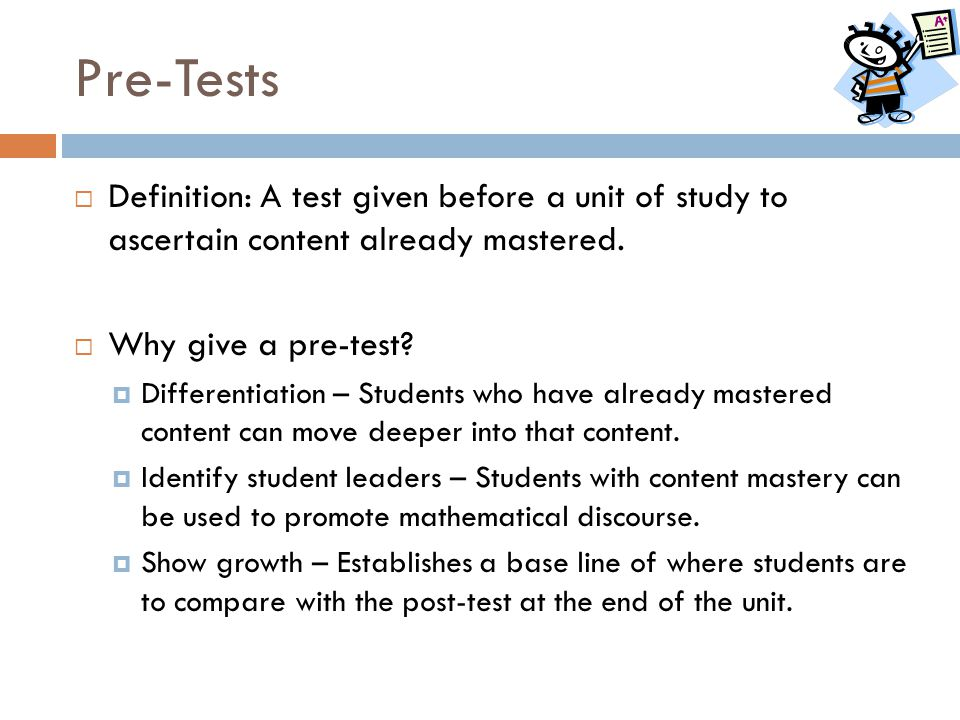 Pre-Tests Definition: A test given before a unit of study to ascertain content already mastered. Why give a pre-test