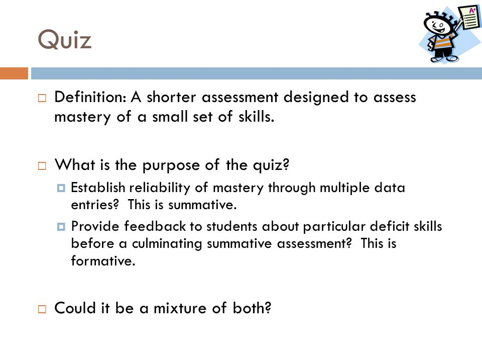 Quiz Definition: A shorter assessment designed to assess mastery of a small set of skills. What is the purpose of the quiz