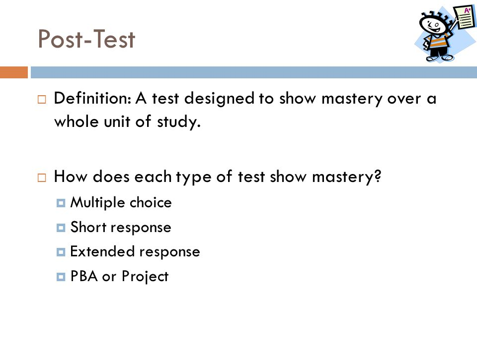 Post-Test Definition: A test designed to show mastery over a whole unit of study. How does each type of test show mastery