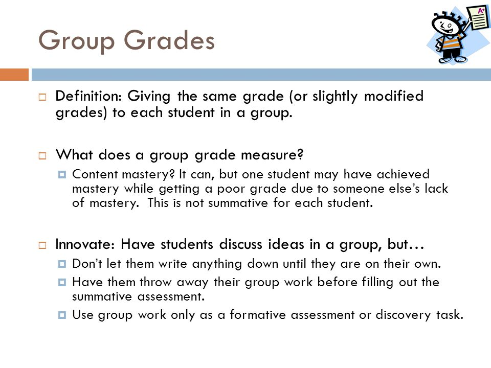 Group Grades Definition: Giving the same grade (or slightly modified grades) to each student in a group.