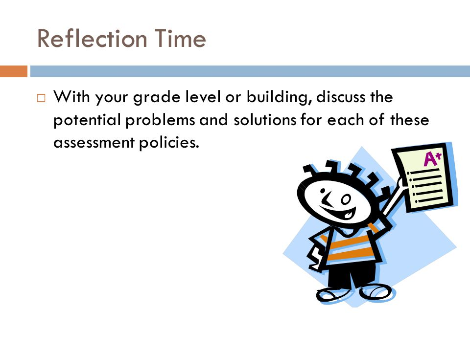 Reflection Time With your grade level or building, discuss the potential problems and solutions for each of these assessment policies.