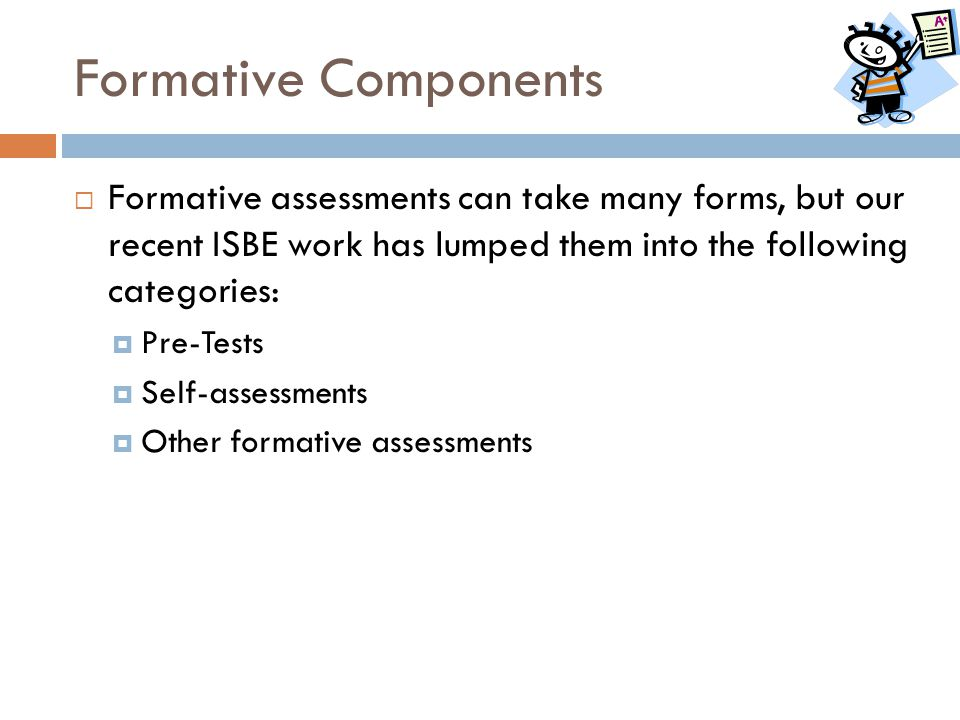 Formative Components Formative assessments can take many forms, but our recent ISBE work has lumped them into the following categories:
