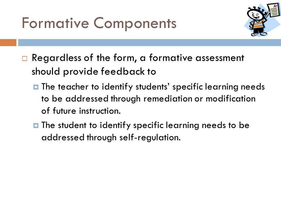 Formative Components Regardless of the form, a formative assessment should provide feedback to.